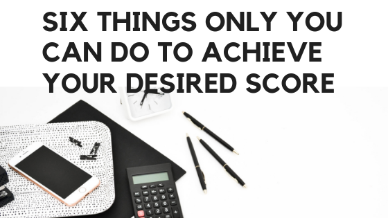 Six things only you can do to achieve your desired score
